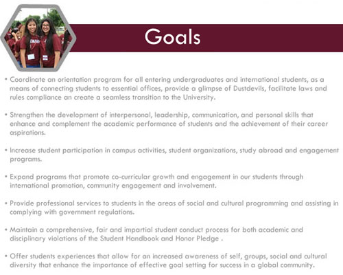 Goals  Coordinate an orientation program for all entering undergraduates and international students, as a means of connecting students to essential offices, provide a glimpse of Dustdevil life, facilitate laws and rules compliance and create a seamless transition to the University.     Strengthen the development of interpersonal, leadership, communication, and personal skills that enhance and complement the academic performance of students and the achievement of their career aspirations.     Increase student participation in campus activities, student organizations, study abroad and engagement programs.    Expand programs that promote co-curricular growth and engagement in our students through international promotion, community engagement and involvement.     Provide professional services to students in the areas of social and cultural programming and assisting in complying with government regulations.     Maintain a comprehensive, fair and impartial student conduct process for both academic and disciplinary violations of the Student Handbook and Honor Pledge.      Offer students experiences that allow for an increased awareness of self, groups, social and cultural diversity that enhance the importance of effective goal setting for success in a global community.