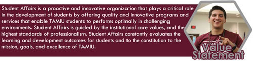 Value Statement: Student Affairs is a proactive, innovative, learning organization that plays a critical role in the holistic development of students by offering quality and innovative programs and services that enable TAMIU students to perform optimally in challenging environments. Student Affairs is guided by the institutional core values, the internally established principles, and the highest standards of professionalism. Student Affairs constantly evaluates its purpose, results and allocation of resources to ensure the achievement of learning and development outcomes for students and to the contribution to the mission, goals and excellence of TAMIU.